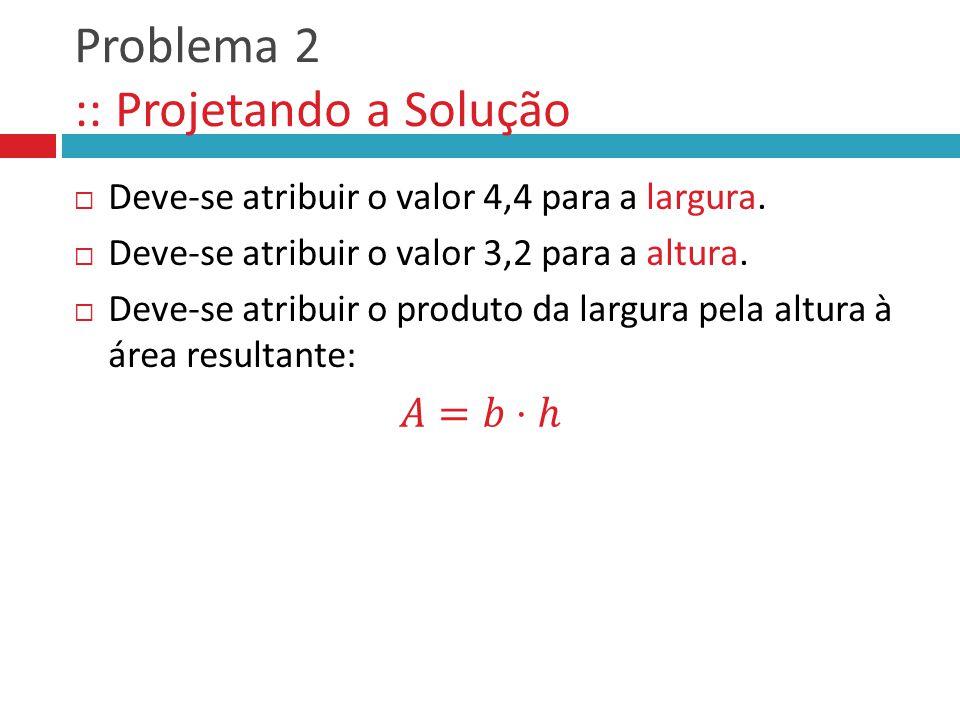 Problema 2 :: Projetando a Solução Deve-se atribuir o valor 4,4 para a largura. Deve-se atribuir o valor 3,2 para a altura. Deve-se atribuir o produto