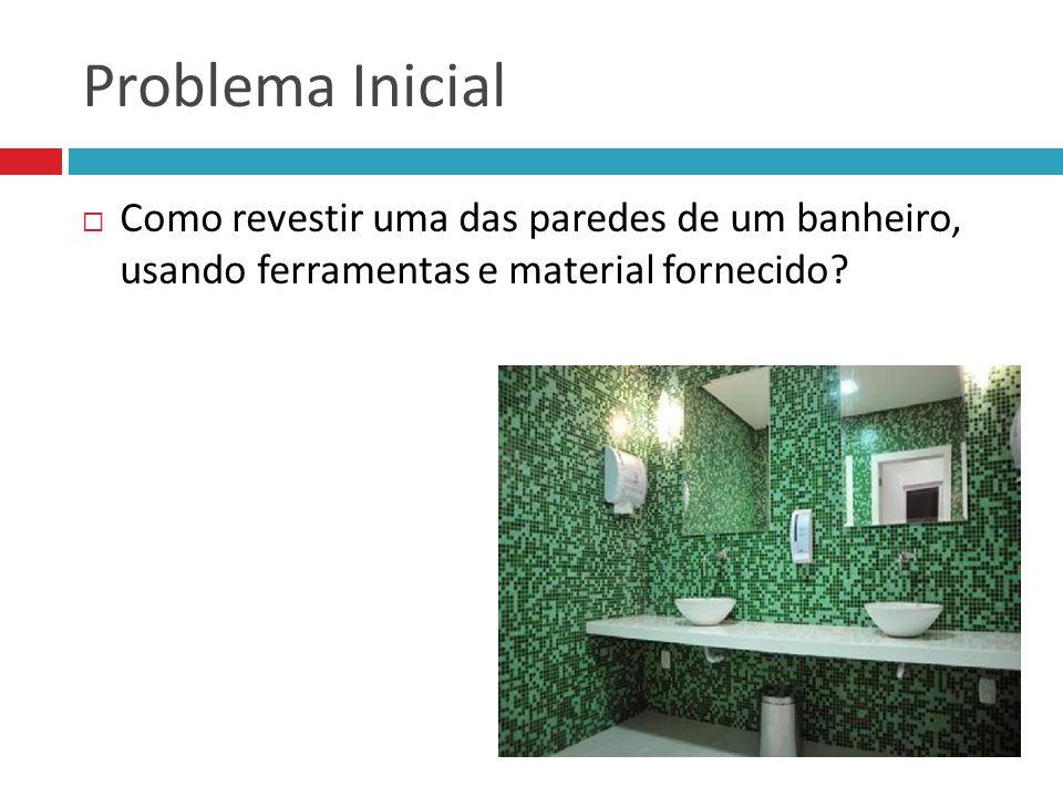 Problema Inicial Como revestir uma das paredes de um banheiro, usando ferramentas e material fornecido?