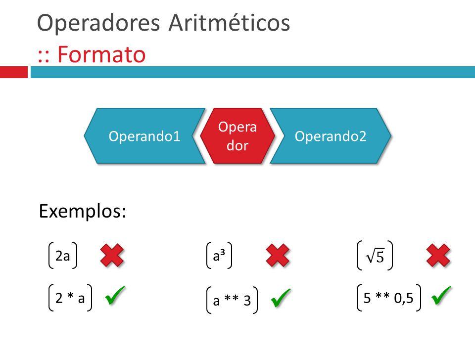 Operadores Aritméticos :: Formato 2a 2 * a Exemplos: a³ a ** 3 5 ** 0,5