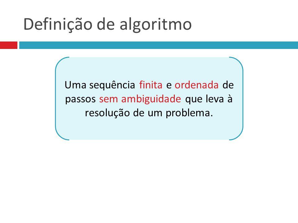 Definição de algoritmo Uma sequência finita e ordenada de passos sem ambiguidade que leva à resolução de um problema.