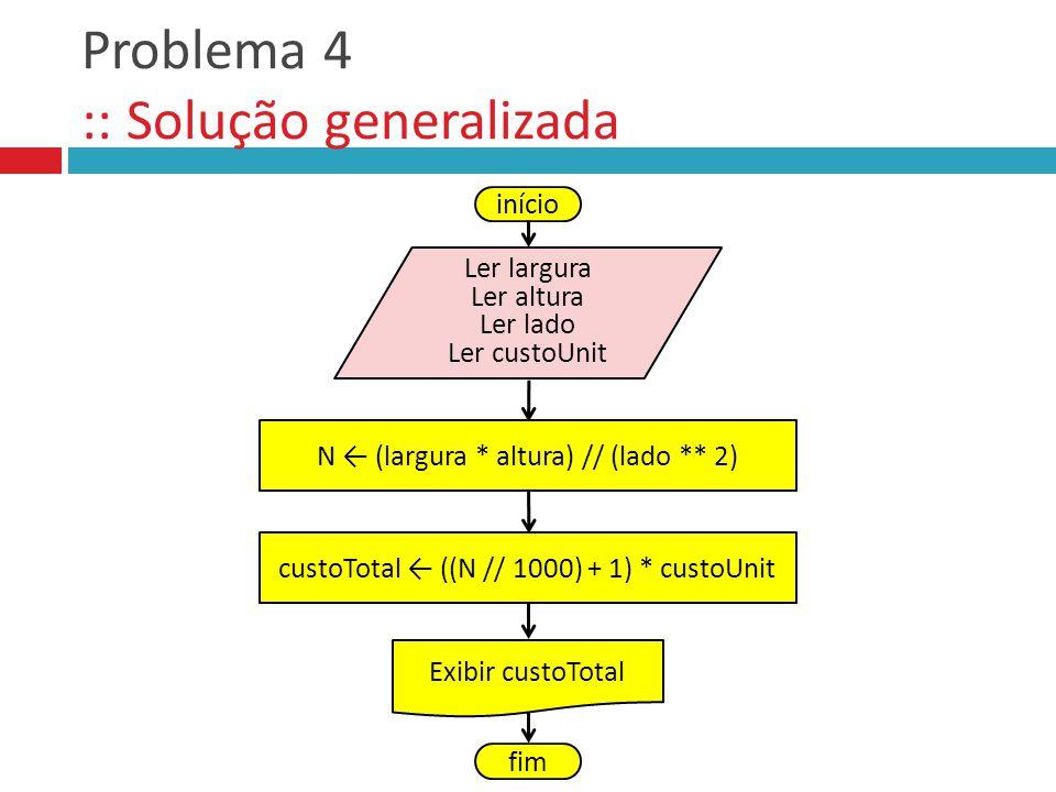 Problema 4 :: Solução generalizada início Ler largura Ler altura Ler lado Ler custoUnit N (largura * altura) // (lado ** 2) Exibir custoTotal fim cust