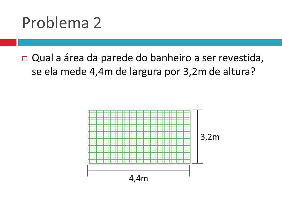 Problema 2 Qual a área da parede do banheiro a ser revestida, se ela mede 4,4m de largura por 3,2m de altura? 4,4m 3,2m