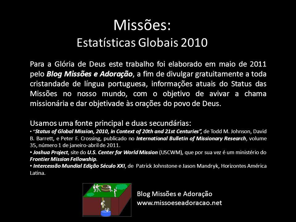 Missões: Estatísticas Globais 2010 Para a Glória de Deus este trabalho foi elaborado em maio de 2011 pelo Blog Missões e Adoração, a fim de divulgar g