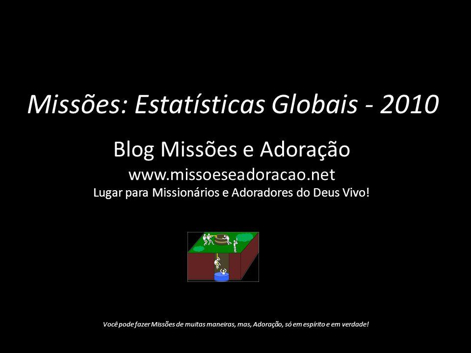 Missões: Estatísticas Globais - 2010 Blog Missões e Adoração www.missoeseadoracao.net Lugar para Missionários e Adoradores do Deus Vivo! Você pode faz