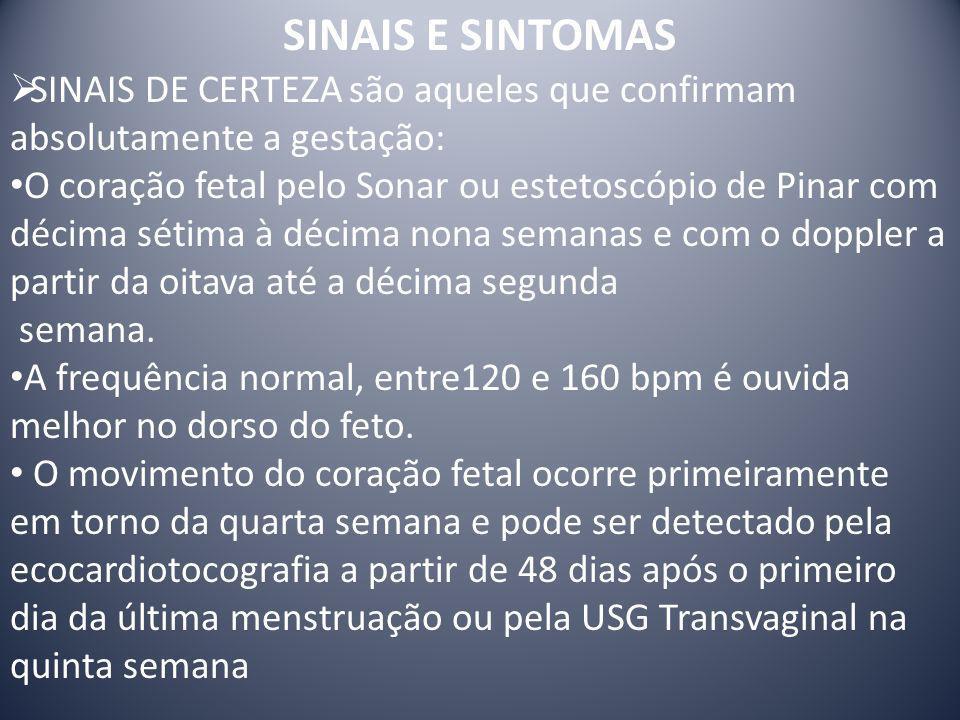 SINAIS DE CERTEZA são aqueles que confirmam absolutamente a gestação: O coração fetal pelo Sonar ou estetoscópio de Pinar com décima sétima à décima n