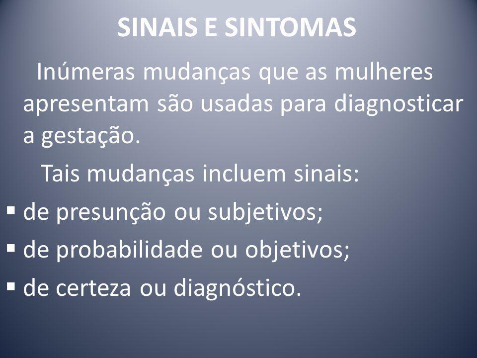 SINAIS E SINTOMAS SINAIS DE PRESUNÇÃO: não confirmam gestação porque outros fatores podem causá-los.