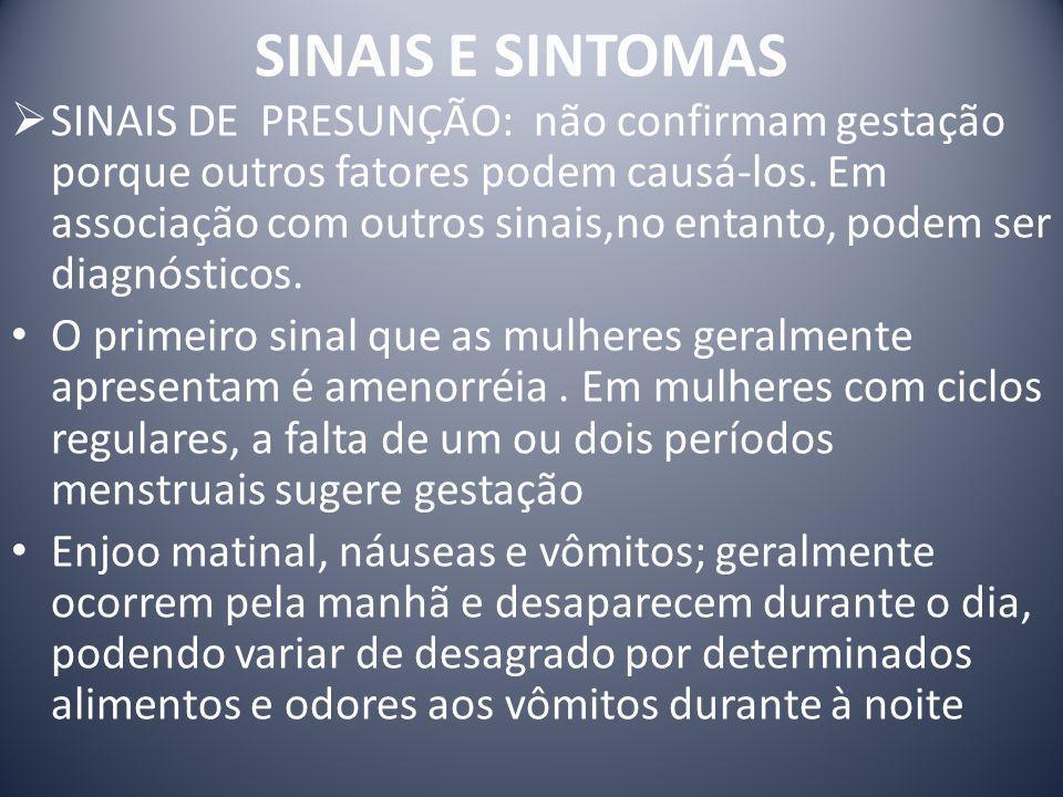 SINAIS E SINTOMAS SINAIS DE PRESUNÇÃO: não confirmam gestação porque outros fatores podem causá-los. Em associação com outros sinais,no entanto, podem