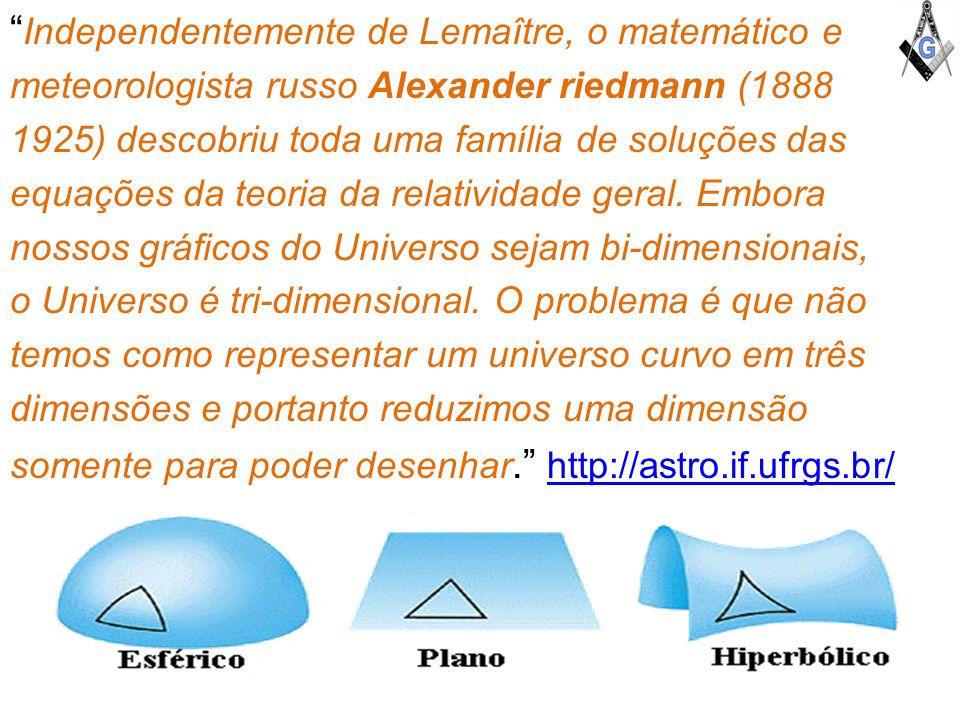 Independentemente de Lemaître, o matemático e meteorologista russo Alexander riedmann (1888 1925) descobriu toda uma família de soluções das equações da teoria da relatividade geral.
