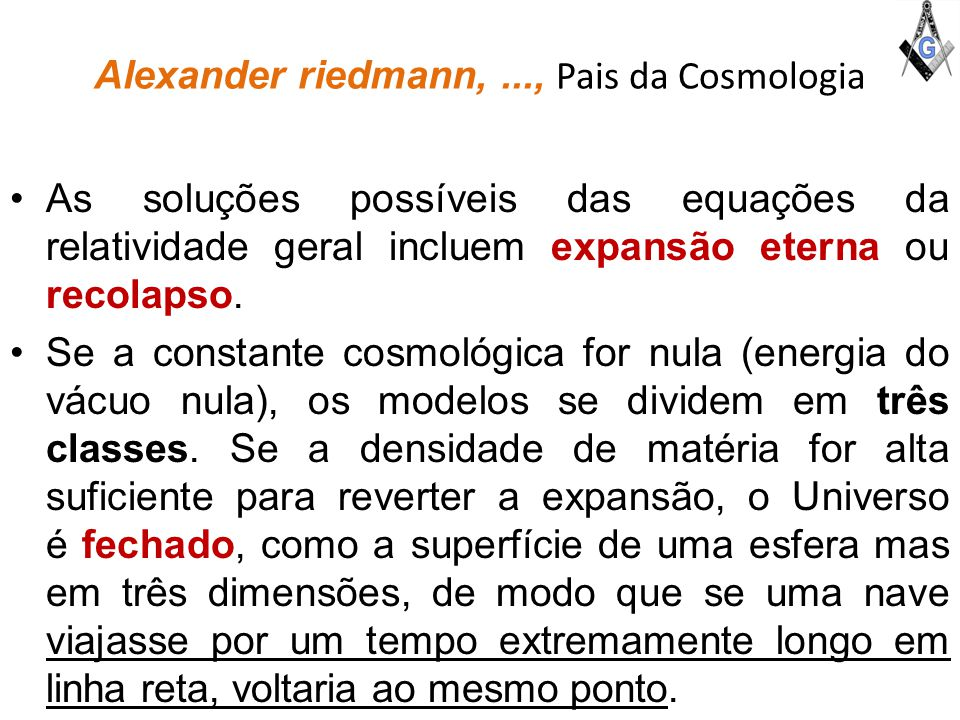 Alexander riedmann,..., Pais da Cosmologia As soluções possíveis das equações da relatividade geral incluem expansão eterna ou recolapso.