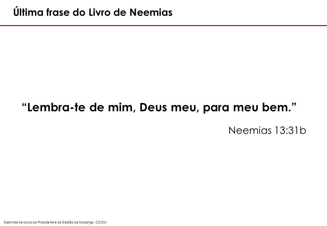 Gabinete de Apoio ao Presidente e de Gestão da Mudança - CCGM Última frase do Livro de Neemias Lembra-te de mim, Deus meu, para meu bem. Neemias 13:31