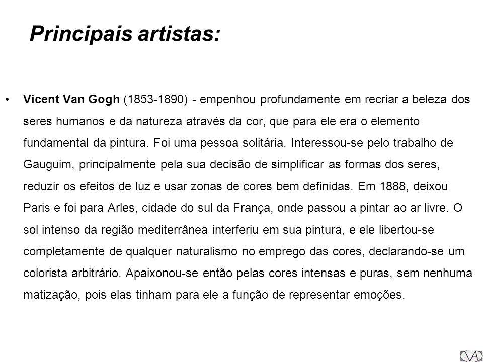 Principais artistas: Vicent Van Gogh (1853-1890) - empenhou profundamente em recriar a beleza dos seres humanos e da natureza através da cor, que para