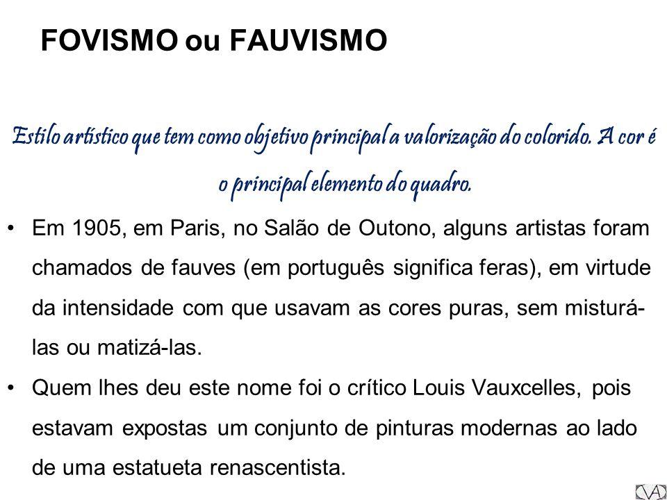 FOVISMO ou FAUVISMO Estilo artístico que tem como objetivo principal a valorização do colorido. A cor é o principal elemento do quadro. Em 1905, em Pa