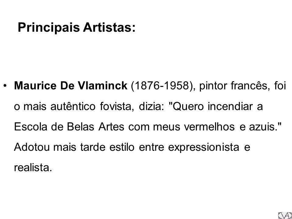 Principais Artistas: Maurice De Vlaminck (1876-1958), pintor francês, foi o mais autêntico fovista, dizia: