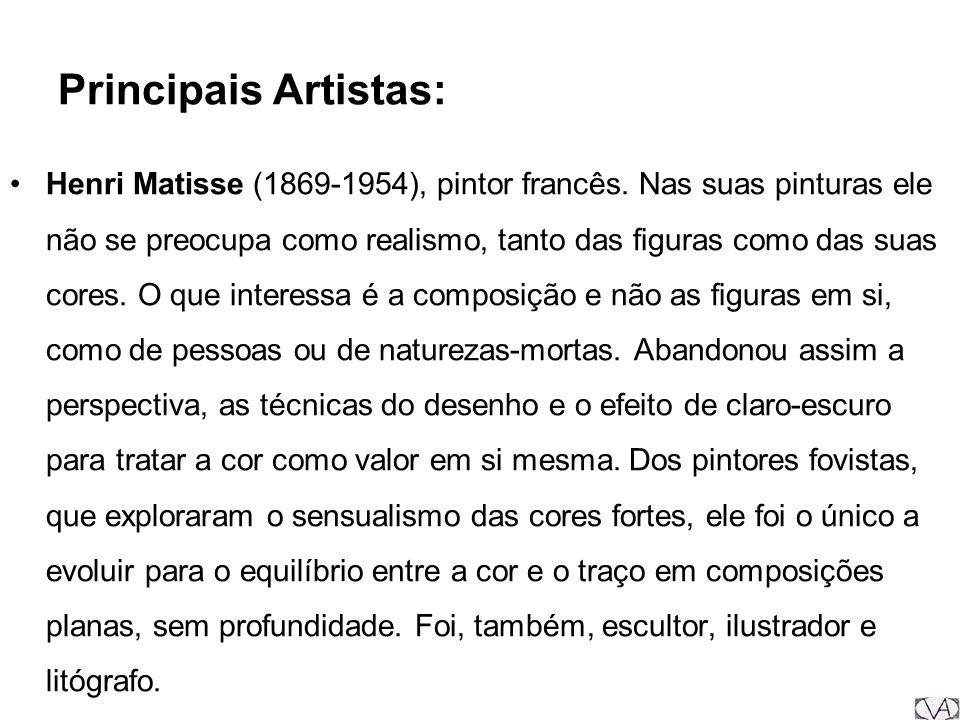 Principais Artistas: Henri Matisse (1869-1954), pintor francês. Nas suas pinturas ele não se preocupa como realismo, tanto das figuras como das suas c