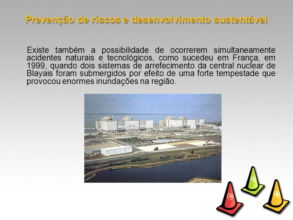 Existe também a possibilidade de ocorrerem simultaneamente acidentes naturais e tecnológicos, como sucedeu em França, em 1999, quando dois sistemas de arrefecimento da central nuclear de Blayais foram submergidos por efeito de uma forte tempestade que provocou enormes inundações na região.