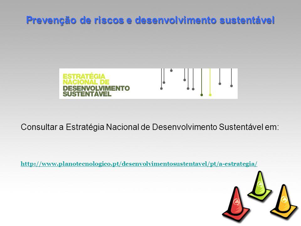 Consultar a Estratégia Nacional de Desenvolvimento Sustentável em: http://www.planotecnologico.pt/desenvolvimentosustentavel/pt/a-estrategia/ Prevenção de riscos e desenvolvimento sustentável
