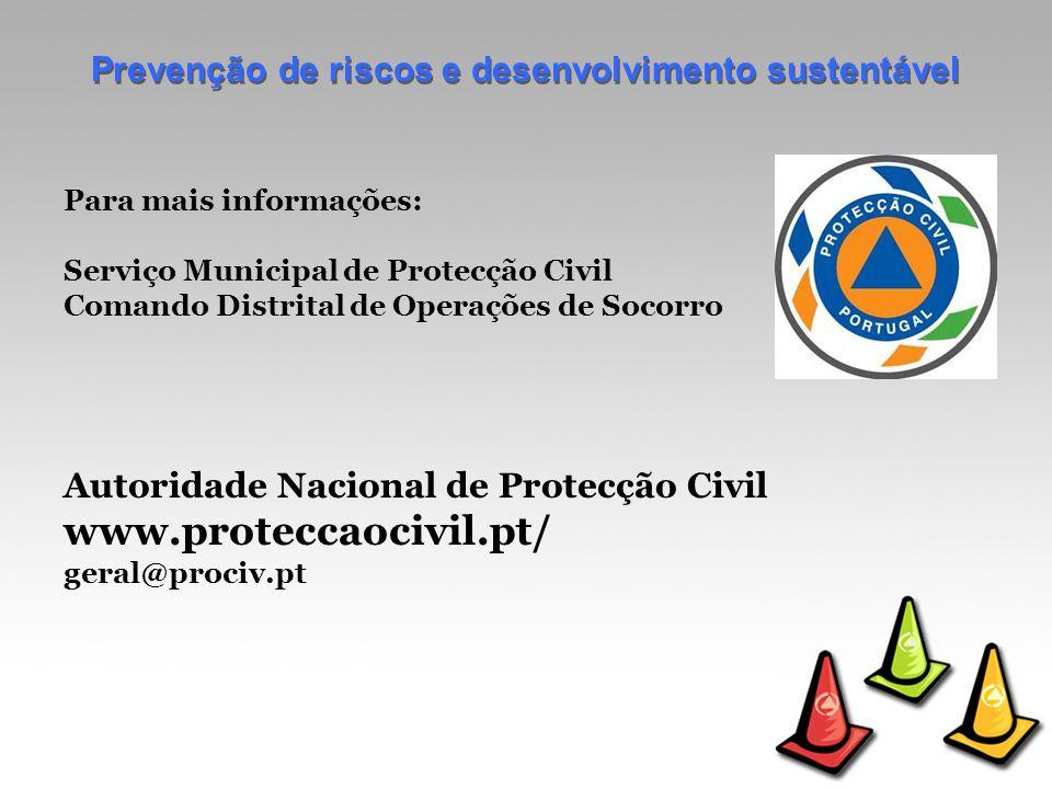 Prevenção de riscos e desenvolvimento sustentável Para mais informações: Serviço Municipal de Protecção Civil Comando Distrital de Operações de Socorro Autoridade Nacional de Protecção Civil www.proteccaocivil.pt/ geral@prociv.pt