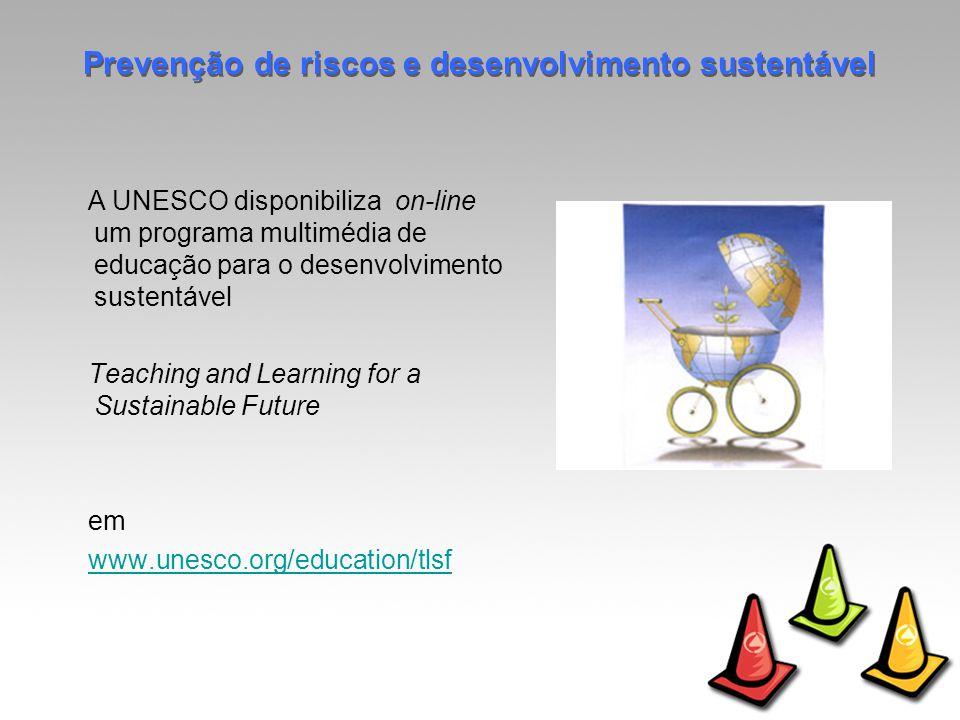 A UNESCO disponibiliza on-line um programa multimédia de educação para o desenvolvimento sustentável Teaching and Learning for a Sustainable Future em www.unesco.org/education/tlsf Prevenção de riscos e desenvolvimento sustentável