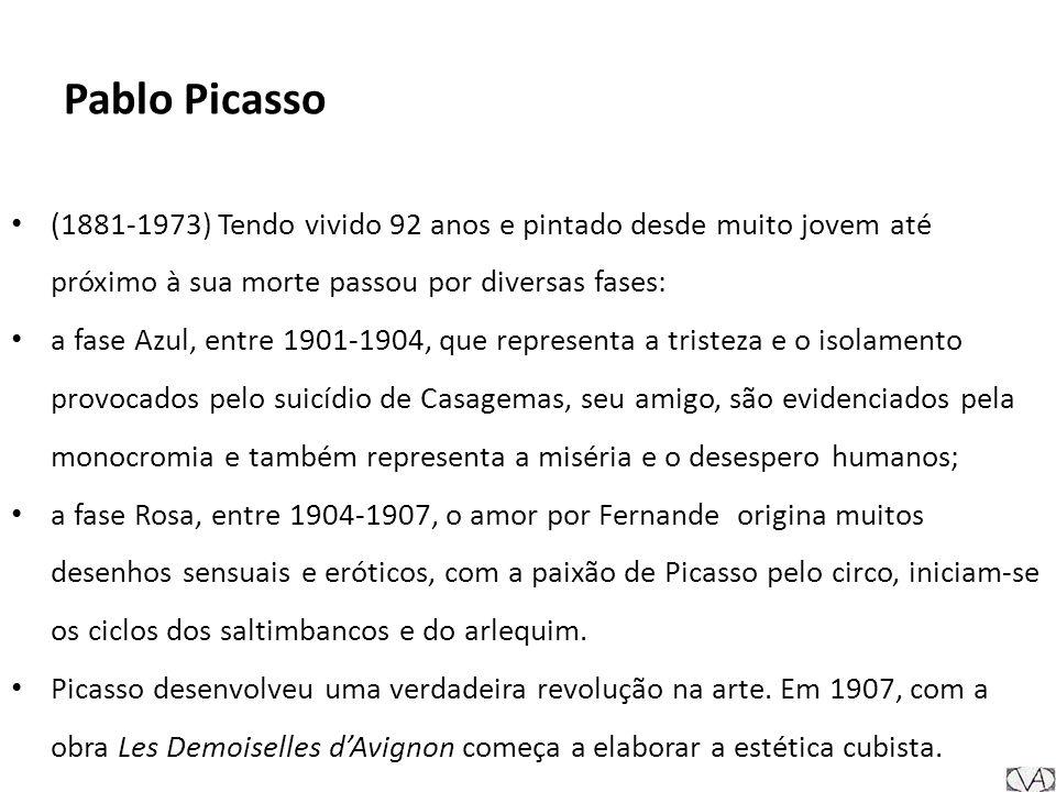 Pablo Picasso (1881-1973) Tendo vivido 92 anos e pintado desde muito jovem até próximo à sua morte passou por diversas fases: a fase Azul, entre 1901-1904, que representa a tristeza e o isolamento provocados pelo suicídio de Casagemas, seu amigo, são evidenciados pela monocromia e também representa a miséria e o desespero humanos; a fase Rosa, entre 1904-1907, o amor por Fernande origina muitos desenhos sensuais e eróticos, com a paixão de Picasso pelo circo, iniciam-se os ciclos dos saltimbancos e do arlequim.