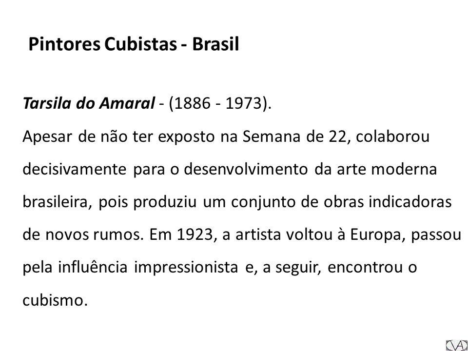 Pintores Cubistas - Brasil Tarsila do Amaral - (1886 - 1973). Apesar de não ter exposto na Semana de 22, colaborou decisivamente para o desenvolviment
