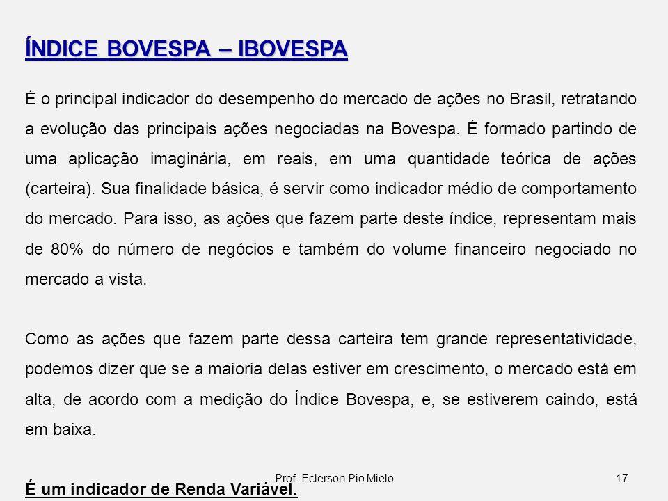 17Prof. Eclerson Pio Mielo ÍNDICE BOVESPA – IBOVESPA É o principal indicador do desempenho do mercado de ações no Brasil, retratando a evolução das pr