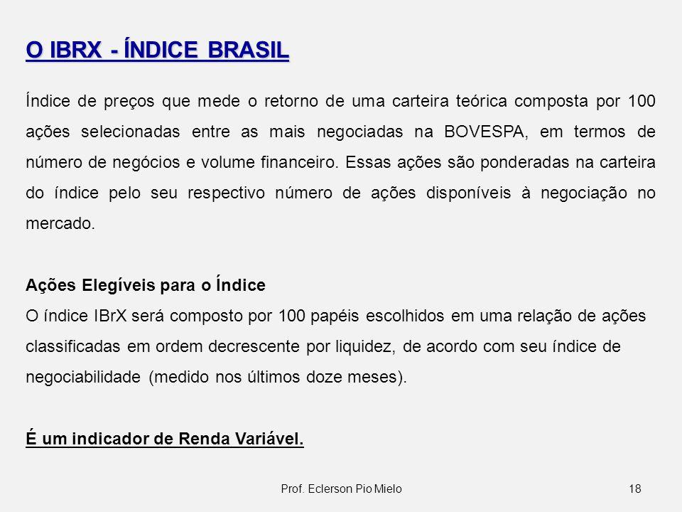 18Prof. Eclerson Pio Mielo O IBRX - ÍNDICE BRASIL Índice de preços que mede o retorno de uma carteira teórica composta por 100 ações selecionadas entr