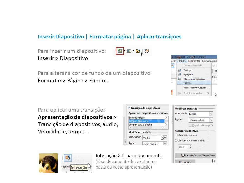 Para inserir um diapositivo: Inserir > Diapositivo Para alterar a cor de fundo de um diapositivo: Formatar > Página > Fundo... Para aplicar uma transi