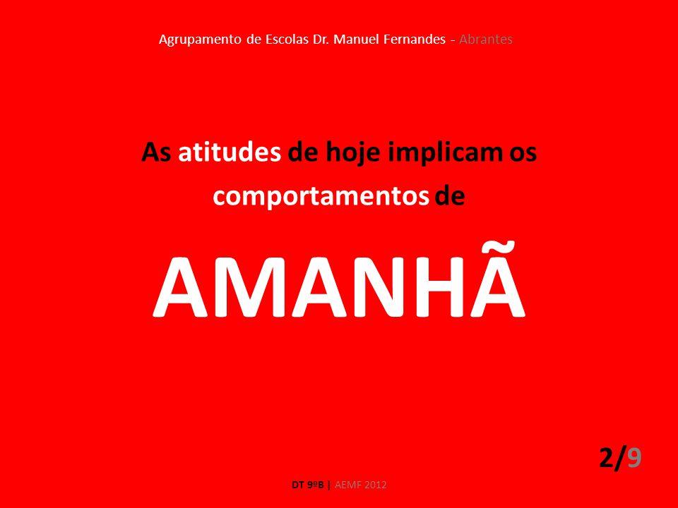 As atitudes de hoje implicam os comportamentos de 2/9 DT 9ºB | AEMF 2012 Agrupamento de Escolas Dr. Manuel Fernandes - Abrantes AMANHÃ