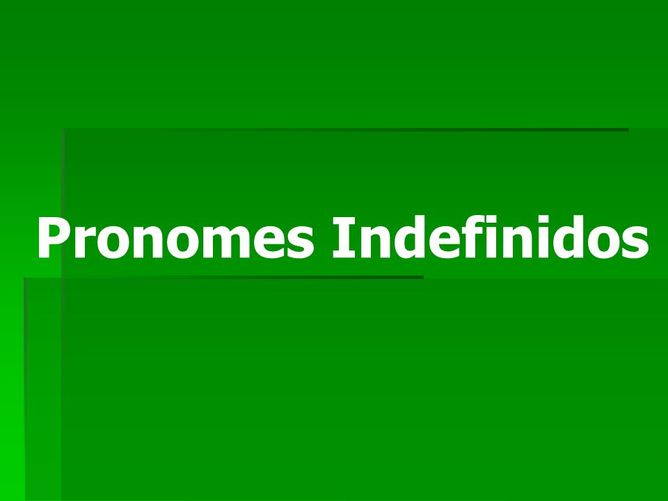 Indefinite Pronouns Esses pronomes são utilizados para falar de pessoas, objetos ou lugares indefinidos.