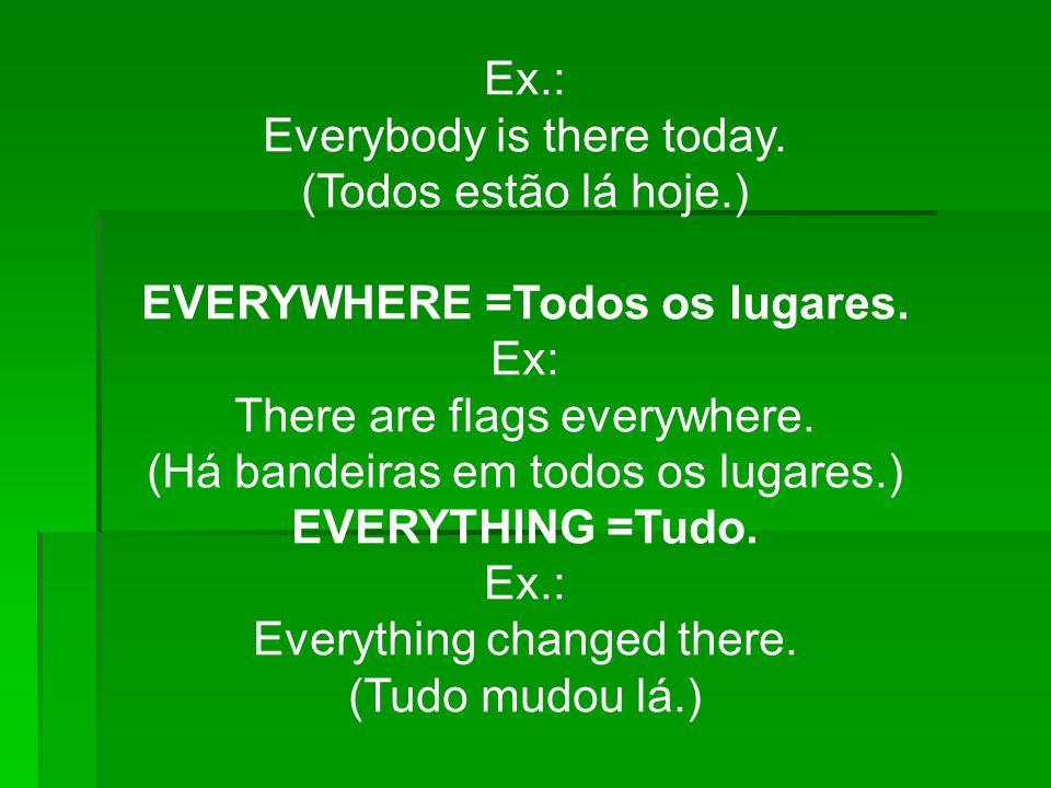 Ex.: Everybody is there today. (Todos estão lá hoje.) EVERYWHERE =Todos os lugares. Ex: There are flags everywhere. (Há bandeiras em todos os lugares.