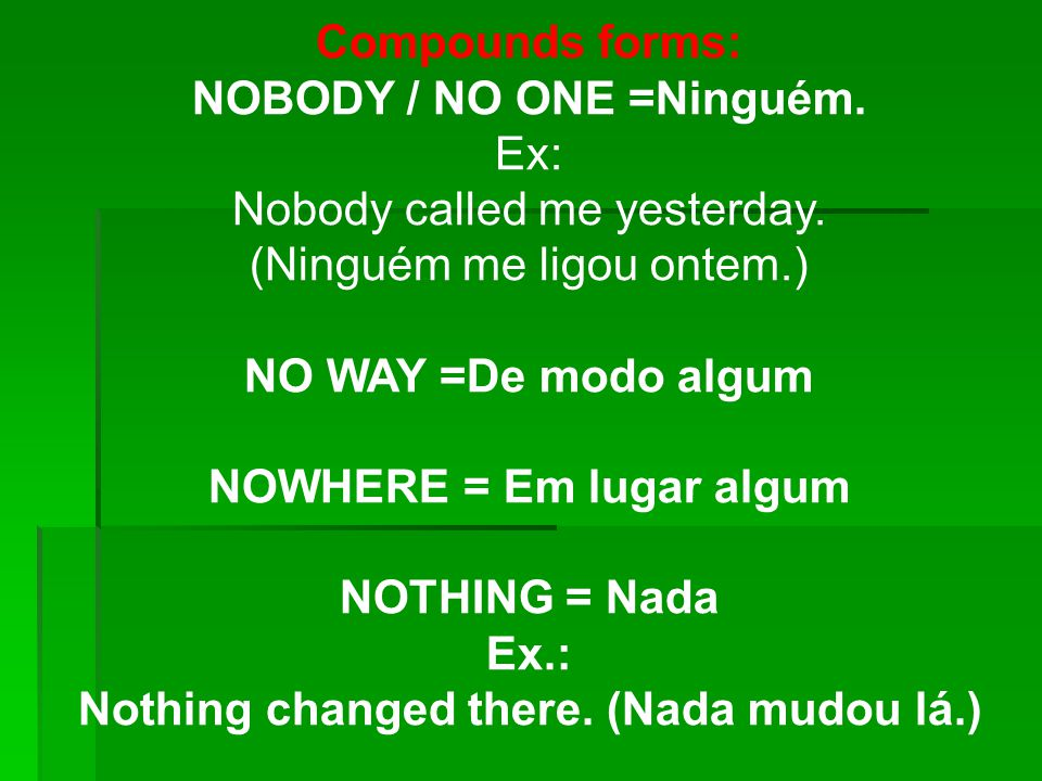 Compounds forms: NOBODY / NO ONE =Ninguém.Ex: Nobody called me yesterday.