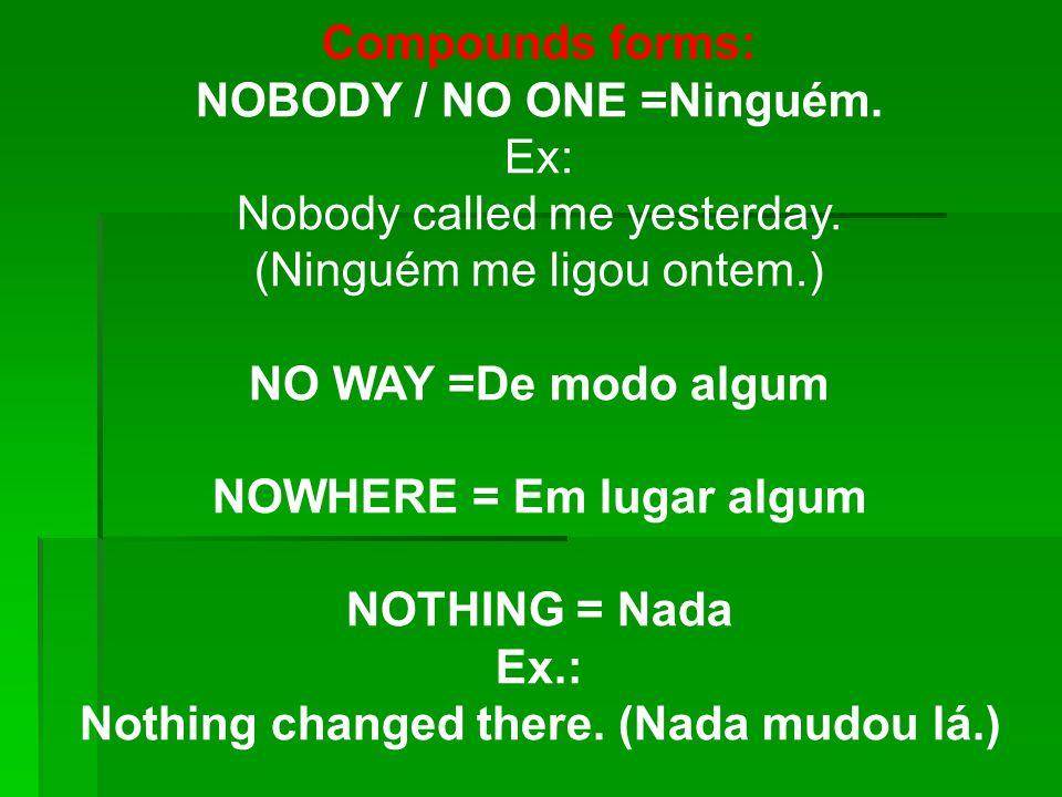 Compounds forms: NOBODY / NO ONE =Ninguém. Ex: Nobody called me yesterday. (Ninguém me ligou ontem.) NO WAY =De modo algum NOWHERE = Em lugar algum NO