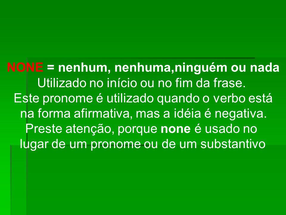 NONE = nenhum, nenhuma,ninguém ou nada Utilizado no início ou no fim da frase. Este pronome é utilizado quando o verbo está na forma afirmativa, mas a