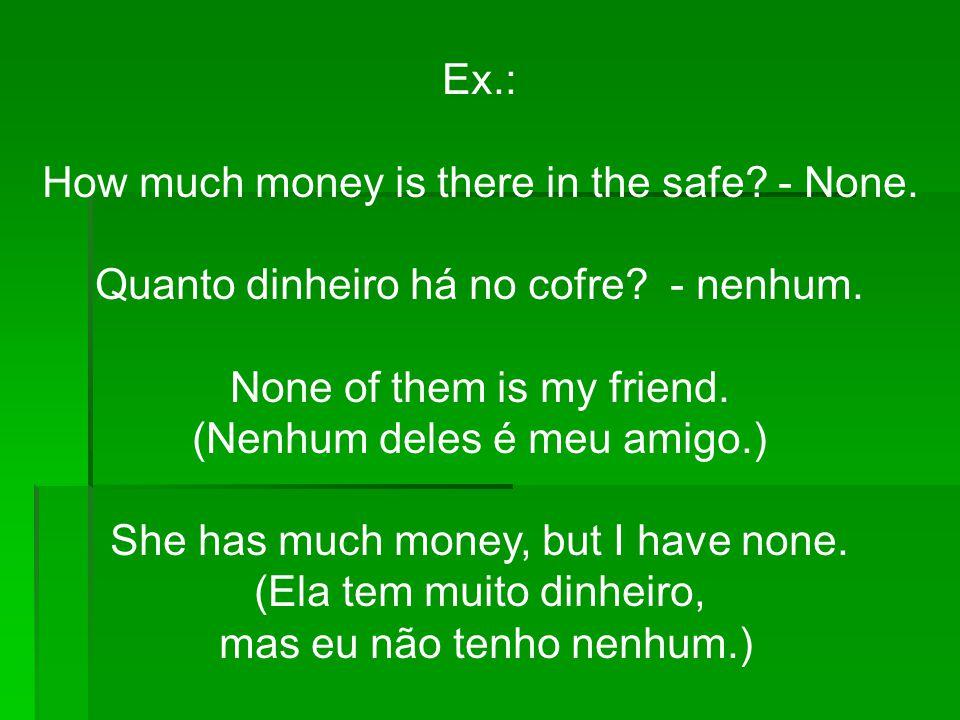 Ex.: How much money is there in the safe? - None. Quanto dinheiro há no cofre? - nenhum. None of them is my friend. (Nenhum deles é meu amigo.) She ha