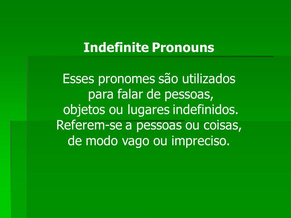 Indefinite Pronouns Esses pronomes são utilizados para falar de pessoas, objetos ou lugares indefinidos. Referem-se a pessoas ou coisas, de modo vago