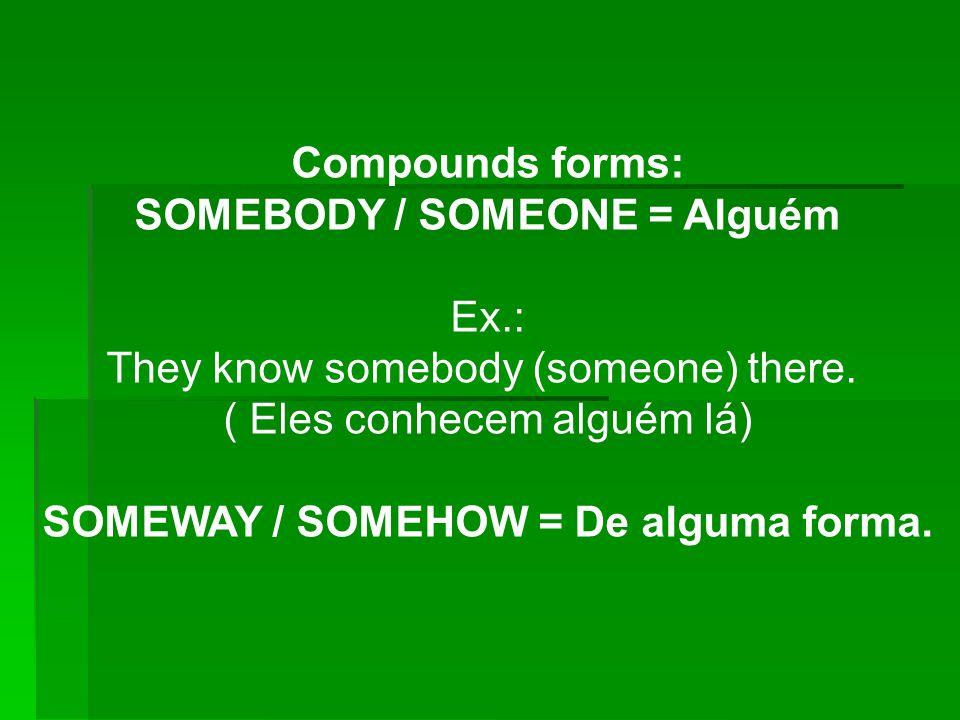 Compounds forms: SOMEBODY / SOMEONE = Alguém Ex.: They know somebody (someone) there. ( Eles conhecem alguém lá) SOMEWAY / SOMEHOW = De alguma forma.