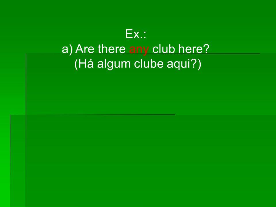 Ex.: a) Are there any club here? (Há algum clube aqui?)