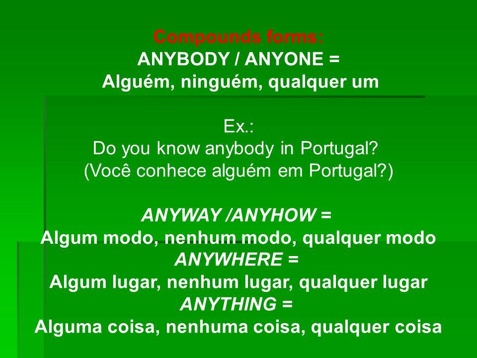 Compounds forms: ANYBODY / ANYONE = Alguém, ninguém, qualquer um Ex.: Do you know anybody in Portugal? (Você conhece alguém em Portugal?) ANYWAY /ANYH