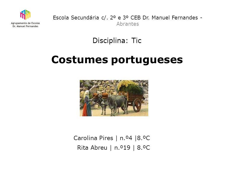 Escola Secundária c/. 2º e 3º CEB Dr. Manuel Fernandes - Abrantes Disciplina: Tic Costumes portugueses Carolina Pires | n.º4 |8.ºC Rita Abreu | n.º19