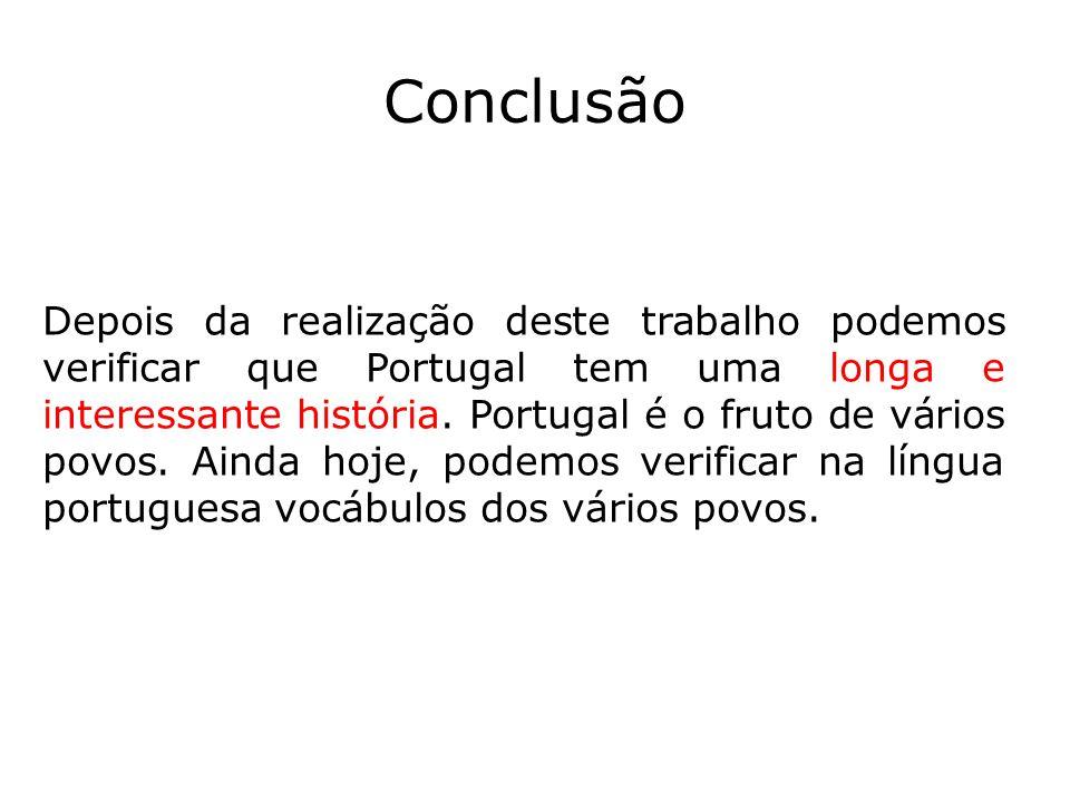 Conclusão Depois da realização deste trabalho podemos verificar que Portugal tem uma longa e interessante história. Portugal é o fruto de vários povos