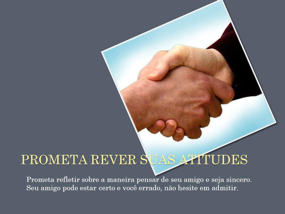 PROMETA REVER SUAS ATITUDES Prometa refletir sobre a maneira pensar de seu amigo e seja sincero. Seu amigo pode estar certo e você errado, não hesite