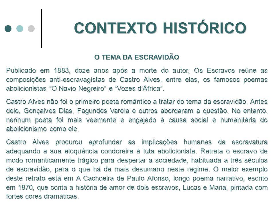 CONTEXTO HISTÓRICO O TEMA DA ESCRAVIDÃO Publicado em 1883, doze anos após a morte do autor, Os Escravos reúne as composições anti-escravagistas de Castro Alves, entre elas, os famosos poemas abolicionistas O Navio Negreiro e Vozes dÁfrica.