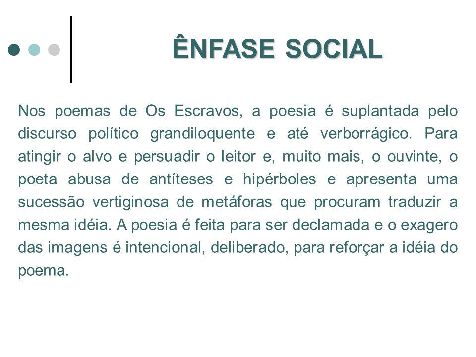 A poesia social de Castro Alves é caracterizada: pelo discurso retórico, declamativo; uso exagerado de hipérboles e antíteses; acúmulo sucessivo de metáforas; movimento, com o objetivo de demonstrar concretamente o ritmo da luta da humanidade em busca da liberdade; e impressionante capacidade de comunicação.