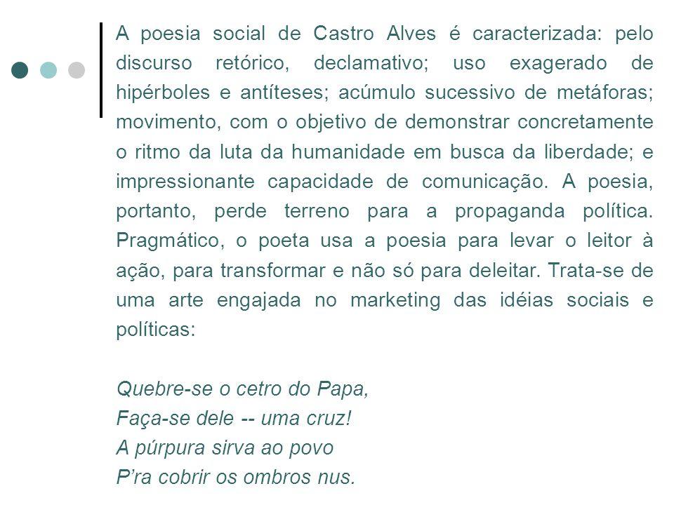 A poesia social de Castro Alves é caracterizada: pelo discurso retórico, declamativo; uso exagerado de hipérboles e antíteses; acúmulo sucessivo de me