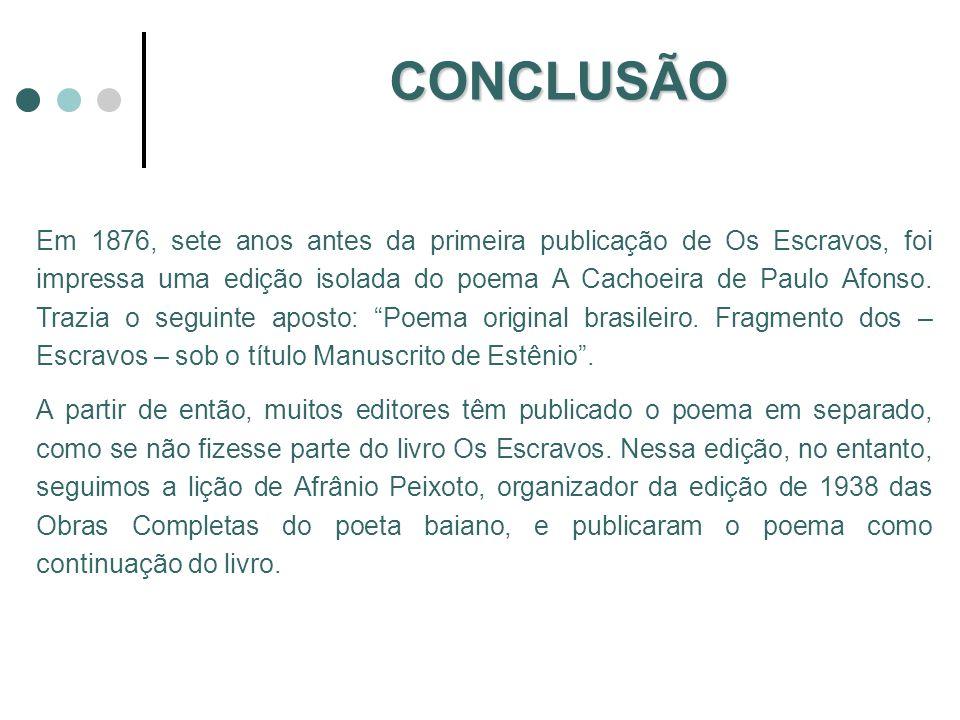 CONCLUSÃO Em 1876, sete anos antes da primeira publicação de Os Escravos, foi impressa uma edição isolada do poema A Cachoeira de Paulo Afonso. Trazia