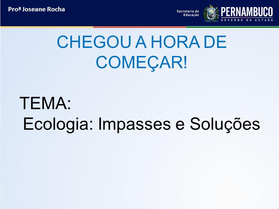 Proª Joseane Rocha CHEGOU A HORA DE COMEÇAR! TEMA: Ecologia: Impasses e Soluções