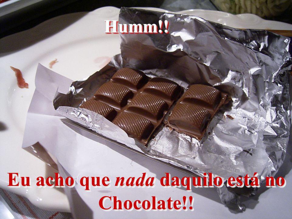Humm!!Humm!! Eu acho que nada daquilo está no Chocolate!!