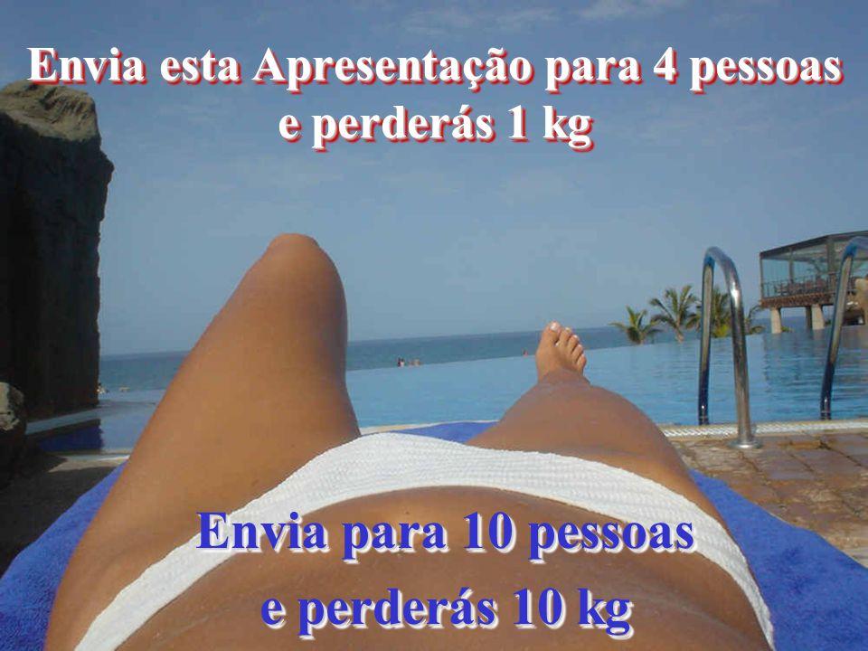 Envia esta Apresentação para 4 pessoas e perderás 1 kg Envia para 10 pessoas e perderás 10 kg Envia para 10 pessoas e perderás 10 kg