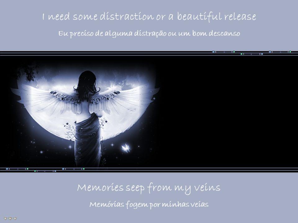 I need some distraction or a beautiful release Eu preciso de alguma distração ou um bom descanso Memories seep from my veins Memórias fogem por minhas veias