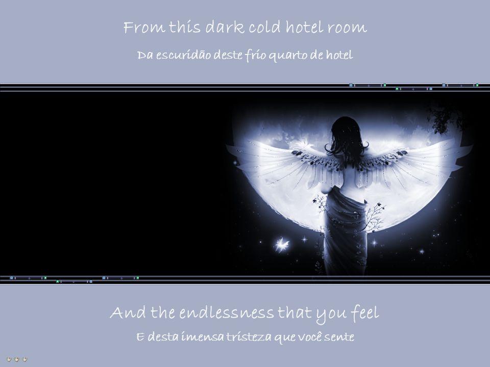 From this dark cold hotel room Da escuridão deste frio quarto de hotel And the endlessness that you feel E desta imensa tristeza que você sente